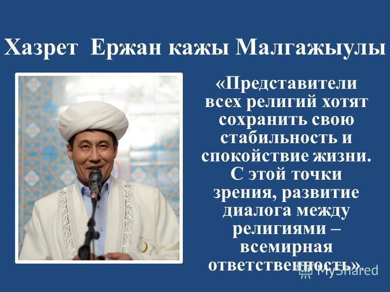 Хазрет Ержан кажы Малгажыулы «Представители всех религий хотят сохранить свою стабильность и спокойствие жизни. С этой точки зрения, развитие диалога между религиями – всемирная ответственность».