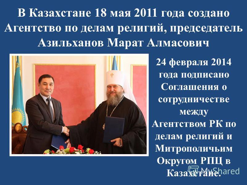 В Казахстане 18 мая 2011 года создано Агентство по делам религий, председатель Азильханов Марат Алмасович 24 февраля 2014 года подписано Соглашения о сотрудничестве между Агентством РК по делам религий и Митрополичьим Округом РПЦ в Казахстане.