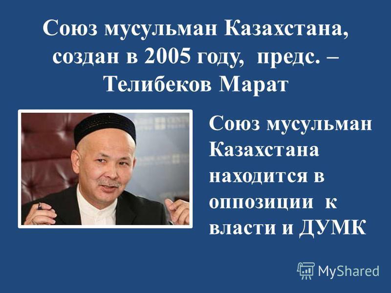 Союз мусульман Казахстана, создан в 2005 году, предс. – Телибеков Марат Союз мусульман Казахстана находится в оппозиции к власти и ДУМК