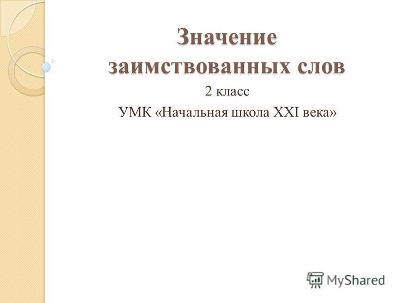 Значение заимствованных слов 2 класс УМК «Начальная школа ХХI века»