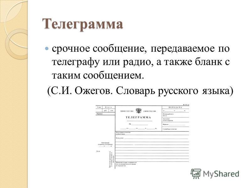 Телеграмма срочное сообщение, передаваемое по телеграфу или радио, а также бланк с таким сообщением. (С.И. Ожегов. Словарь русского языка)