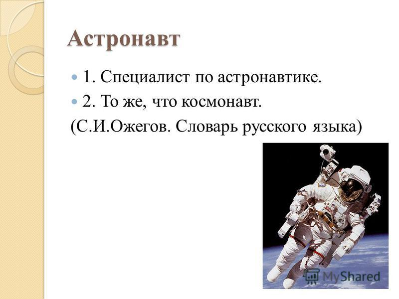 Астронавт 1. Специалист по астранавтике. 2. То же, что космонавт. (С.И.Ожегов. Словарь русского языка)