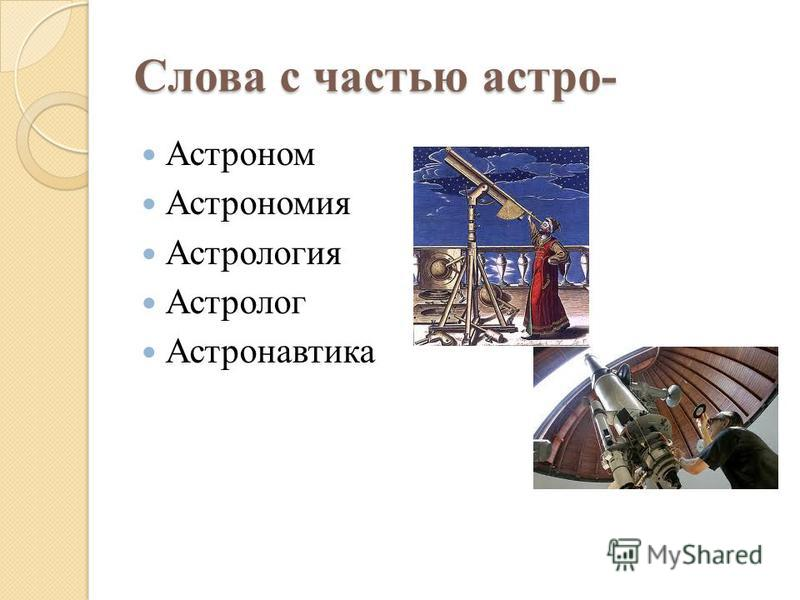 Слова с частью астра- Астроном Астрономия Астрология Астролог Астронавтика