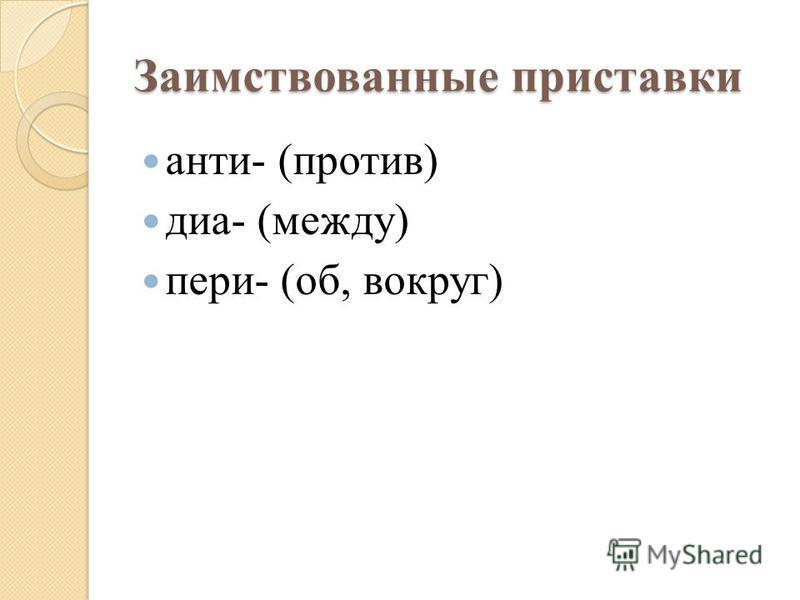 Заимствованные приставки анти- (против) диа- (между) пери- (об, вокруг)