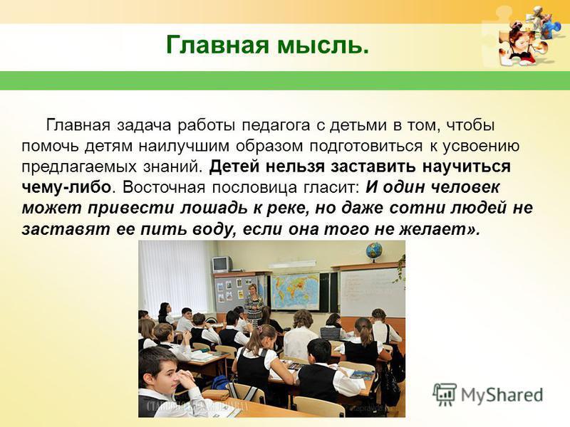 www.themegallery.com Главная мысль. Главная задача работы педагога с детьми в том, чтобы помочь детям наилучшим образом подготовиться к усвоению предлагаемых знаний. Детей нельзя заставить научиться чему-либо. Восточная пословица гласит: И один челов