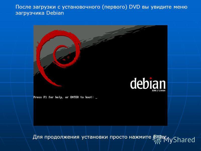 Для продолжения установки просто нажмите Enter. После загрузки с установочного (первого) DVD вы увидите меню загрузчика Debian
