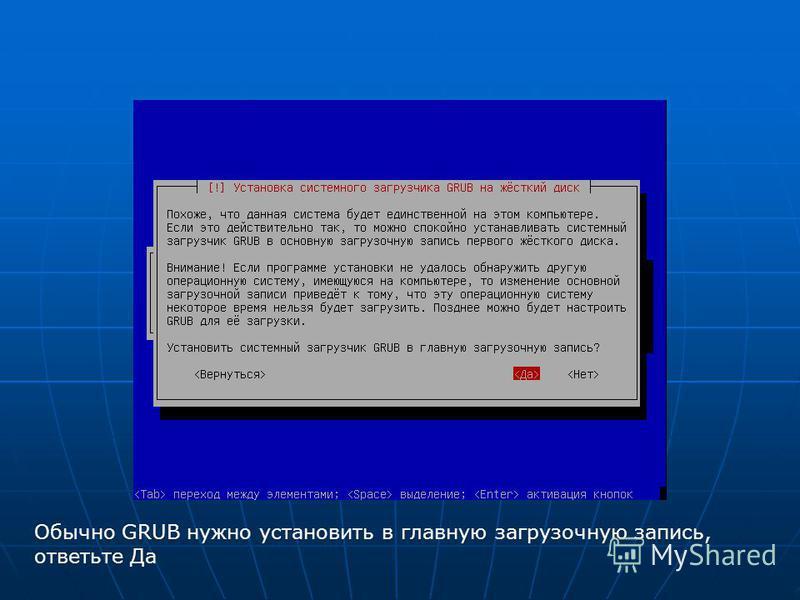 Обычно GRUB нужно установить в главную загрузочную запись, ответьте Да