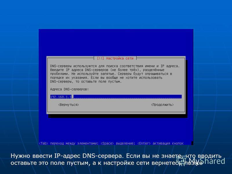 Нужно ввести IP-адрес DNS-сервера. Если вы не знаете, что вводить оставьте это поле пустым, а к настройке сети вернетесь позже