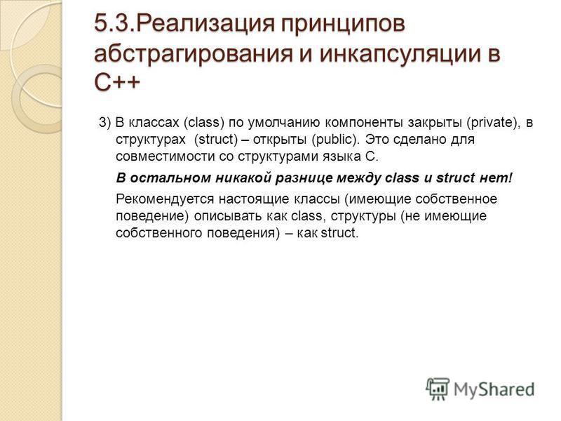 5.3. Реализация принципов абстрагирования и инкапсуляции в С++ 3) В классах (class) по умолчанию компоненты закрыты (private), в структурах (struct) – открыты (public). Это сделано для совместимости со структурами языка С. В остальном никакой разнице