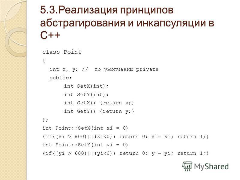 5.3. Реализация принципов абстрагирования и инкапсуляции в С++ class Point { int x, y; // по умолчанию private public: int SetX(int); int SetY(int); int GetX() {return x;} int GetY() {return y;} }; int Point::SetX(int xi = 0) {if((xi > 800)||(xi 600)