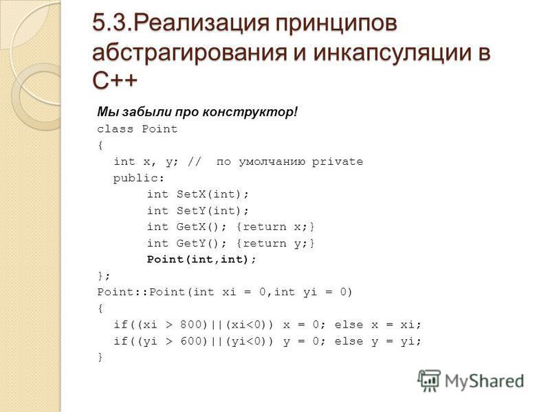 5.3. Реализация принципов абстрагирования и инкапсуляции в С++ Мы забыли про конструктор! class Point { int x, y; // по умолчанию private public: int SetX(int); int SetY(int); int GetX(); {return x;} int GetY(); {return y;} Point(int,int); }; Point::