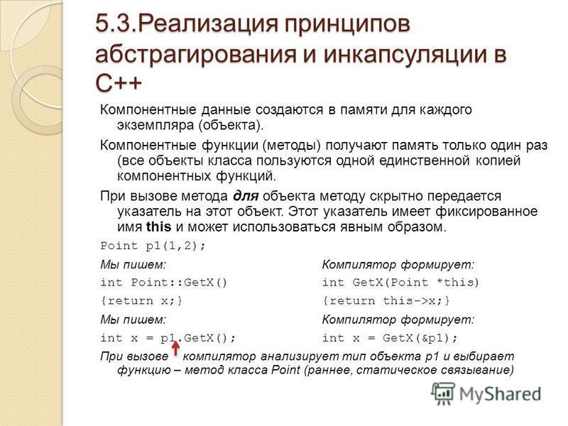 5.3. Реализация принципов абстрагирования и инкапсуляции в С++ Компонентные данные создаются в памяти для каждого экземпляра (объекта). Компонентные функции (методы) получают память только один раз (все объекты класса пользуются одной единственной ко