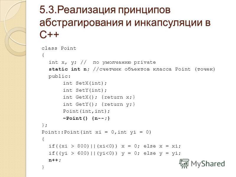 5.3. Реализация принципов абстрагирования и инкапсуляции в С++ class Point { int x, y; // по умолчанию private static int n; //счетчик объектов класса Point (точек) public: int SetX(int); int SetY(int); int GetX(); {return x;} int GetY(); {return y;}