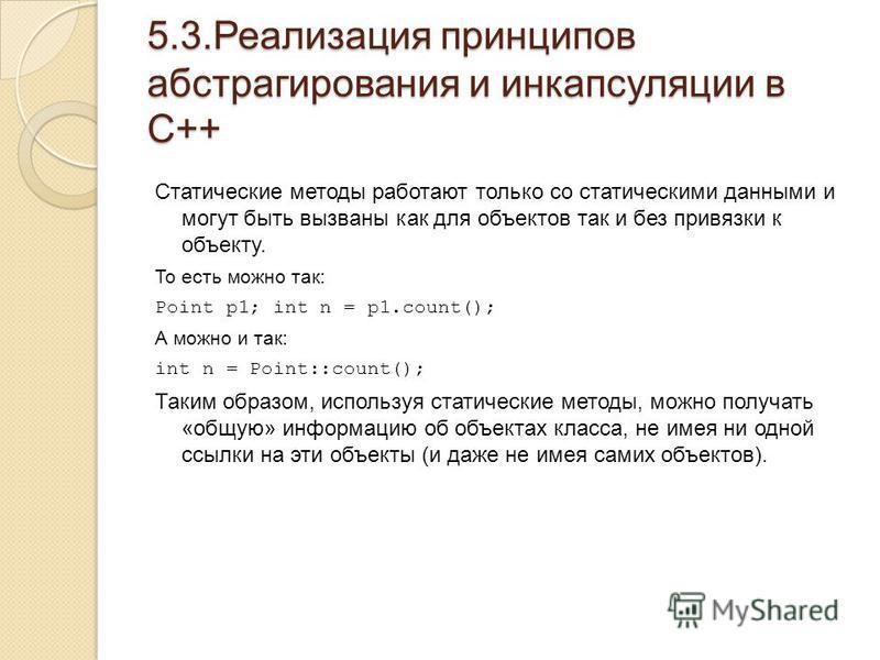 5.3. Реализация принципов абстрагирования и инкапсуляции в С++ Статические методы работают только со статическими данными и могут быть вызваны как для объектов так и без привязки к объекту. То есть можно так: Point p1; int n = p1.count(); А можно и т