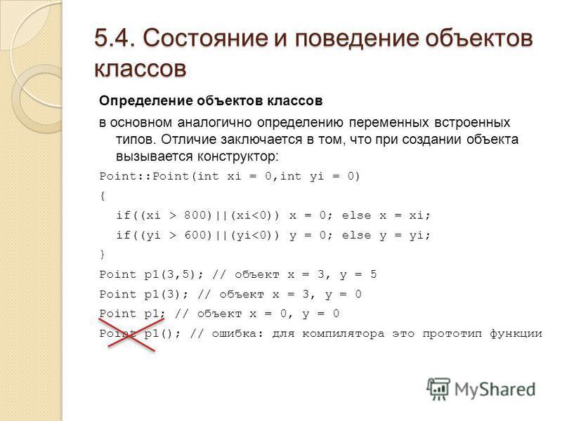 5.4. Состояние и поведение объектов классов Определение объектов классов в основном аналогично определению переменных встроенных типов. Отличие заключается в том, что при создании объекта вызывается конструктор: Point::Point(int xi = 0,int yi = 0) {