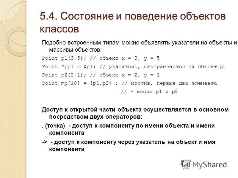 5.4. Состояние и поведение объектов классов Подобно встроенным типам можно объявлять указатели на объекты и массивы объектов: Point p1(3,5); // объект x = 3, y = 5 Point *pp1 = &p1; // указатель, настраивается на объект p1 Point p2(2,1); // объект x