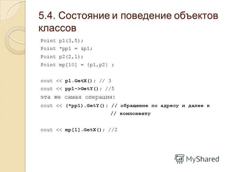 5.4. Состояние и поведение объектов классов Point p1(3,5); Point *pp1 = &p1; Point p2(2,1); Point mp[10] = {p1,p2} ; cout