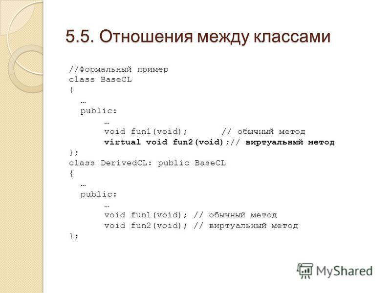 5.5. Отношения между классами //Формальный пример class BaseCL { … public: … void fun1(void); // обычный метод virtual void fun2(void);// виртуальный метод }; class DerivedCL: public BaseCL { … public: … void fun1(void); // обычный метод void fun2(vo
