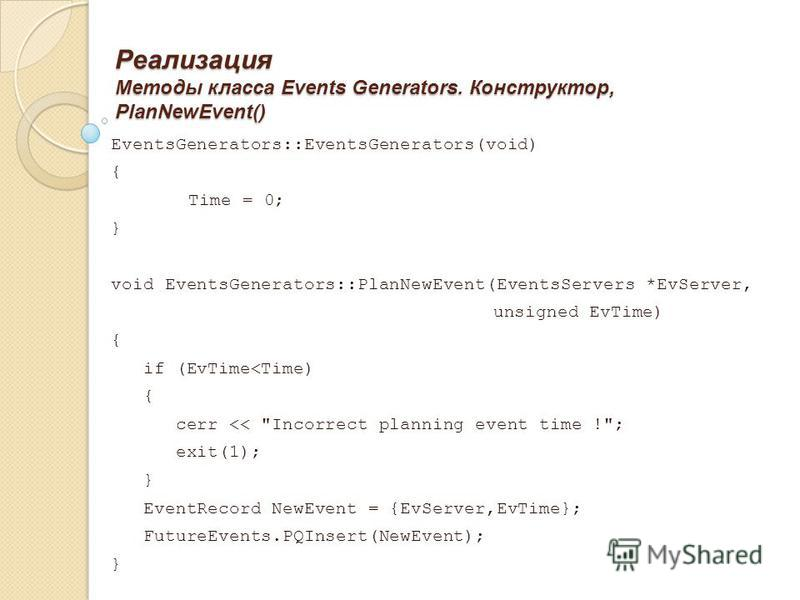 Реализация Методы класса Events Generators. Конструктор, PlanNewEvent() EventsGenerators::EventsGenerators(void) { Time = 0; } void EventsGenerators::PlanNewEvent(EventsServers *EvServer, unsigned EvTime) { if (EvTime