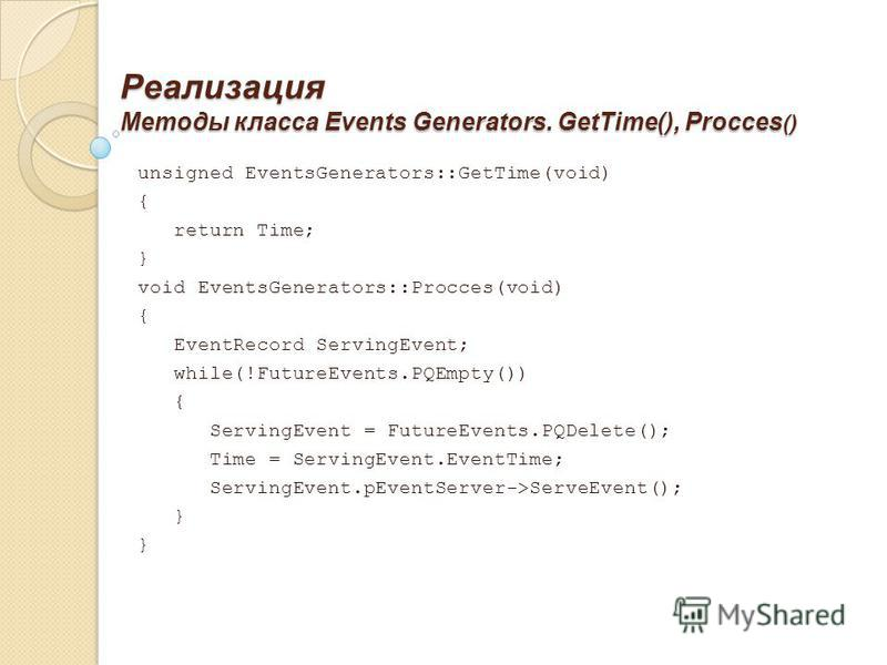 Реализация Методы класса Events Generators. GetTime(), Procces () unsigned EventsGenerators::GetTime(void) { return Time; } void EventsGenerators::Procces(void) { EventRecord ServingEvent; while(!FutureEvents.PQEmpty()) { ServingEvent = FutureEvents.