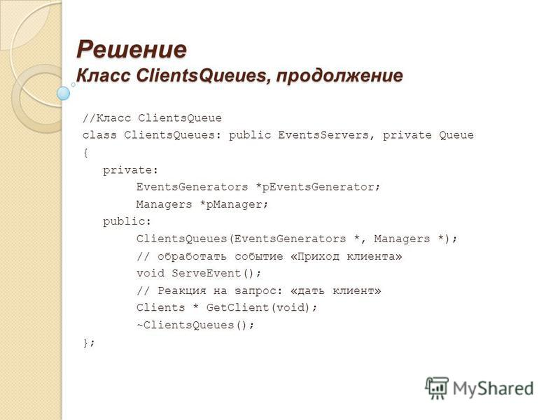Решение Класс ClientsQueues, продолжение //Класс ClientsQueue class ClientsQueues: public EventsServers, private Queue { private: EventsGenerators *pEventsGenerator; Managers *pManager; public: ClientsQueues(EventsGenerators *, Managers *); // обрабо