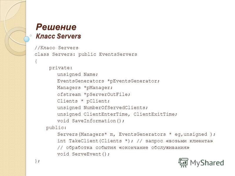 Решение Класс Servers //Класс Servers class Servers: public EventsServers { private: unsigned Name; EventsGenerators *pEventsGenerator; Managers *pManager; ofstream *pServerOutFile; Clients * pClient; unsigned NumberOfServedClients; unsigned ClientEn
