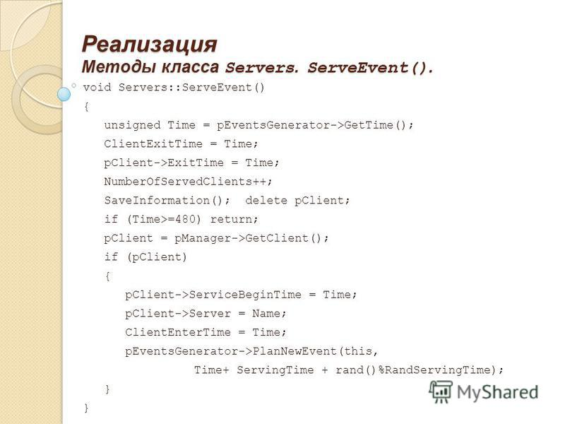 Реализация Методы класса Servers. ServeEvent(). void Servers::ServeEvent() { unsigned Time = pEventsGenerator->GetTime(); ClientExitTime = Time; pClient->ExitTime = Time; NumberOfServedClients++; SaveInformation(); delete pClient; if (Time>=480) retu