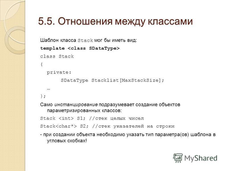 5.5. Отношения между классами Шаблон класса Stack мог бы иметь вид: template class Stack { private: SDataType Stacklist[MaxStackSize]; … }; Само инстанцирование подразумевает создание объектов параметризированных классов: Stack S1; //стек целых чисел