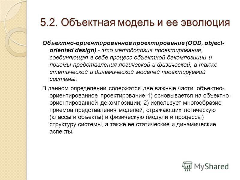 5.2. Объектная модель и ее эволюция Объектно-ориентированное проектирование (OOD, object- oriented design) - это методология проектирования, соединяющая в себе процесс объектной декомпозиции и приемы представления логической и физической, а также ста