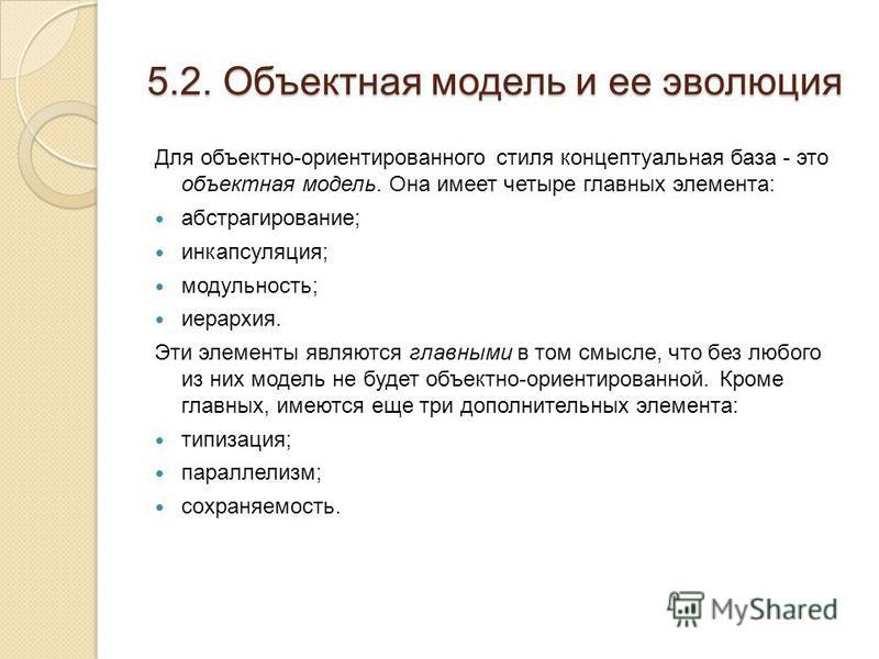 5.2. Объектная модель и ее эволюция Для объектно-ориентированного стиля концептуальная база - это объектная модель. Она имеет четыре главных элемента: абстрагирование; инкапсуляция; модульность; иерархия. Эти элементы являются главными в том смысле,