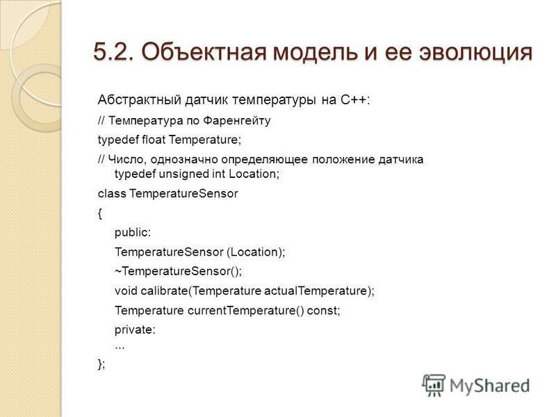 5.2. Объектная модель и ее эволюция Абстрактный датчик температуры на C++: // Температура по Фаренгейту typedef float Temperature; // Число, однозначно определяющее положение датчика typedef unsigned int Location; class TemperatureSensor { public: Te
