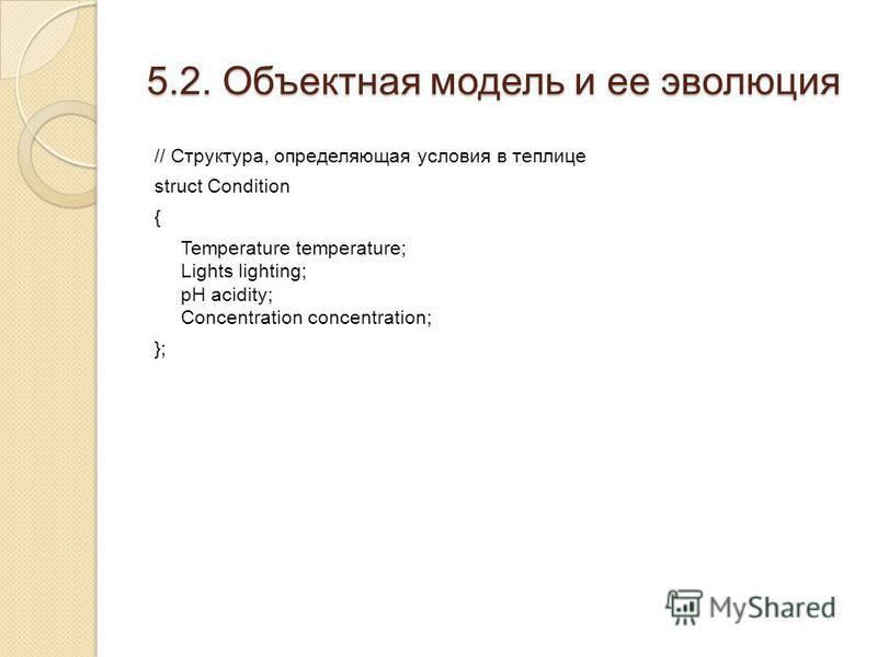 5.2. Объектная модель и ее эволюция // Структура, определяющая условия в теплице struct Condition { Temperature temperature; Lights lighting; pH acidity; Concentration concentration; };