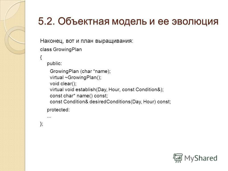 5.2. Объектная модель и ее эволюция Наконец, вот и план выращивания: class GrowingPlan { public: GrowingPlan (char *name); virtual ~GrowingPlan(); void clear(); virtual void establish(Day, Hour, const Condition&); const char* name() const; const Cond