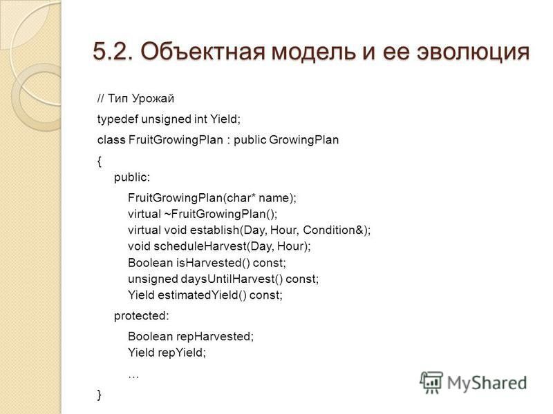5.2. Объектная модель и ее эволюция // Тип Урожай typedef unsigned int Yield; class FruitGrowingPlan : public GrowingPlan { public: FruitGrowingPlan(char* name); virtual ~FruitGrowingPlan(); virtual void establish(Day, Hour, Condition&); void schedul