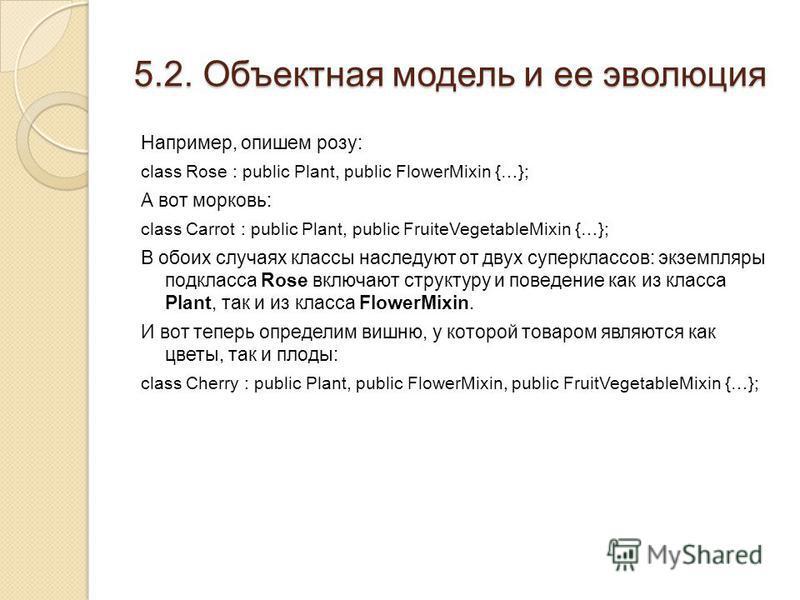 5.2. Объектная модель и ее эволюция Например, опишем розу: class Rose : public Plant, public FlowerMixin {…}; А вот морковь: class Carrot : public Plant, public FruiteVegetableMixin {…}; В обоих случаях классы наследуют от двух суперклассов: экземпля