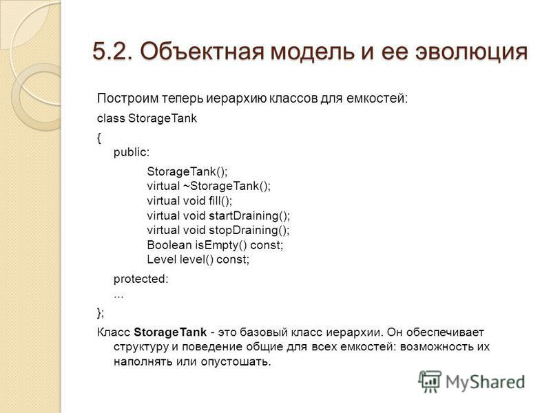 Построим теперь иерархию классов для емкостей: class StorageTank { public: StorageTank(); virtual ~StorageTank(); virtual void fill(); virtual void startDraining(); virtual void stopDraining(); Boolean isEmpty() const; Level level() const; protected:
