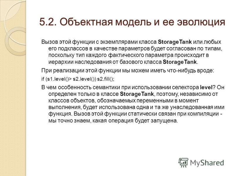 5.2. Объектная модель и ее эволюция Вызов этой функции с экземплярами класса StorageTank или любых его подклассов в качестве параметров будет согласован по типам, поскольку тип каждого фактического параметра происходит в иерархии наследования от базо