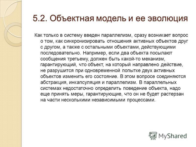 5.2. Объектная модель и ее эволюция Как только в систему введен параллелизм, сразу возникает вопрос о том, как синхронизировать отношения активных объектов друг с другом, а также с остальными объектами, действующими последовательно. Например, если дв