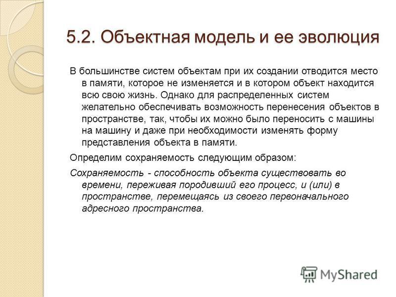 5.2. Объектная модель и ее эволюция В большинстве систем объектам при их создании отводится место в памяти, которое не изменяется и в котором объект находится всю свою жизнь. Однако для распределенных систем желательно обеспечивать возможность перене
