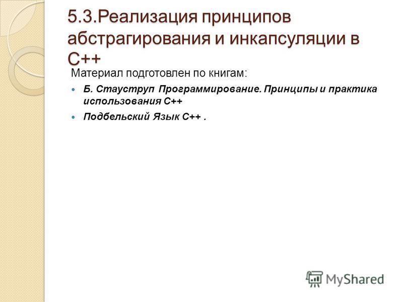 5.3. Реализация принципов абстрагирования и инкапсуляции в С++ Материал подготовлен по книгам: Б. Стауструп Программирование. Принципы и практика использования С++ Подбельский Язык С++.