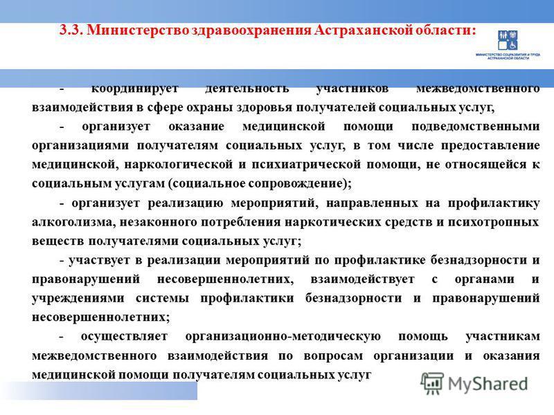 3.3. Министерство здравоохранения Астраханской области: - координирует деятельность участников межведомственного взаимодействия в сфере охраны здоровья получателей социальных услуг, - организует оказание медицинской помощи подведомственными организац