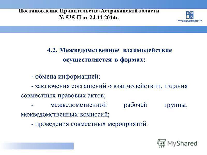 4.2. Межведомственное взаимодействие осуществляется в формах: - обмена информацией; - заключения соглашений о взаимодействии, издания совместных правовых актов; - межведомственной рабочей группы, межведомственных комиссий; - проведения совместных мер