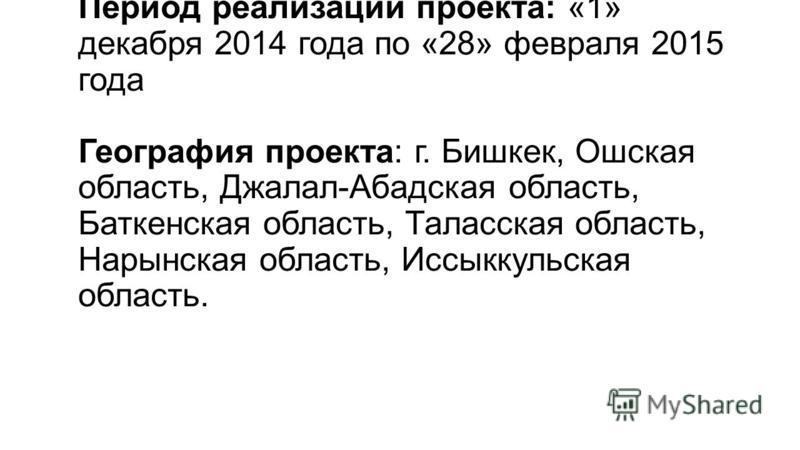 Период реализации проекта: «1» декабря 2014 года по «28» февраля 2015 года География проекта: г. Бишкек, Ошская область, Джалал-Абадская область, Баткенская область, Таласская область, Нарынская область, Иссыккульская область.