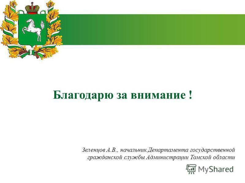Благодарю за внимание ! Зеленцов А.В., начальник Департамента государственной гражданской службы Администрации Томской области