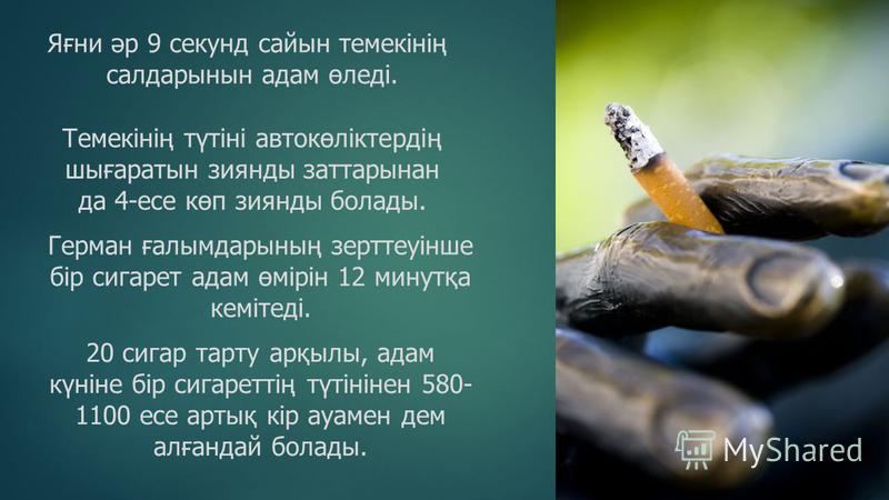 Яғни әр 9 секунд сайын темекінің салдарынын адам өледі. Темекінің түтіні автокөліктердің шығаратын зиянды заттарынан да 4-есе көп зиянды болады. Герман ғалымдарының зерттеуінше бір сигарет адам өмірін 12 минутқа кемітеді. 20 сигар тарту арқылы, адам