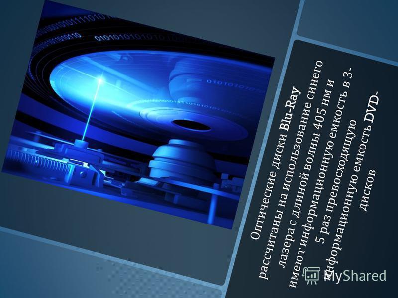 Оптические диски Blu-Ray рассчитаны на использование синего лазера с длиной волны 405 нм и имеют информационную емкость в 3- 5 раз превосходящую информационную емкость DVD- дисков Оптические диски Blu-Ray рассчитаны на использование синего лазера с д