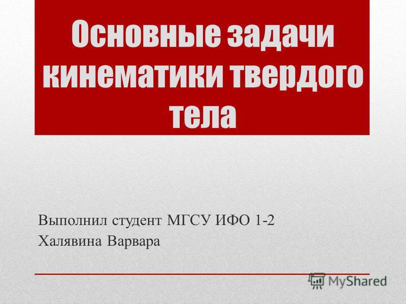 Основные задачи кинематики твердого тела Выполнил студент МГСУ ИФО 1-2 Халявина Варвара