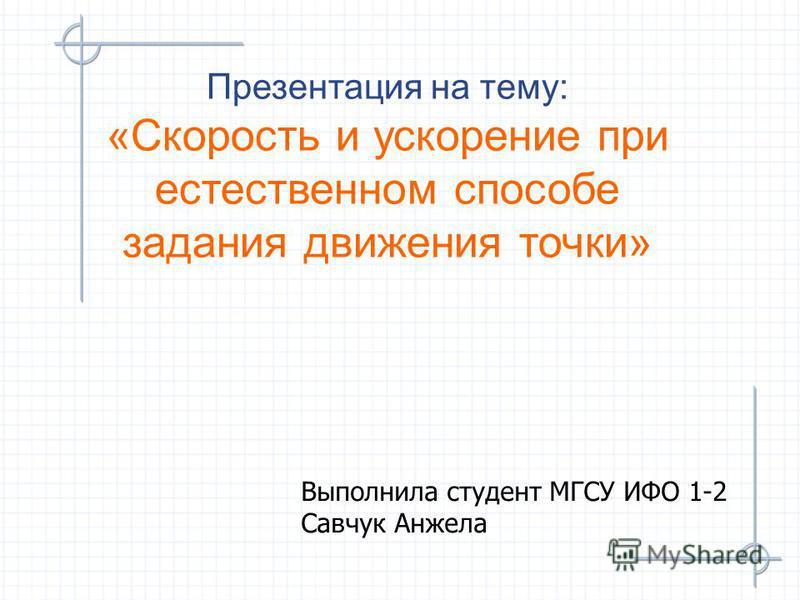 Презентация на тему: «Скорость и ускорение при естественном способе задания движения точки» Выполнила студент МГСУ ИФО 1-2 Савчук Анжела