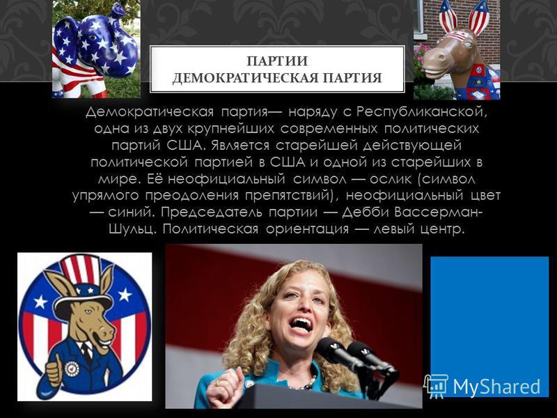 Демократическая партия наряду с Республиканской, одна из двух крупнейших современных политических партий США. Является старейшей действующей политической партией в США и одной из старейших в мире. Её неофициальный символ ослик (символ упрямого преодо