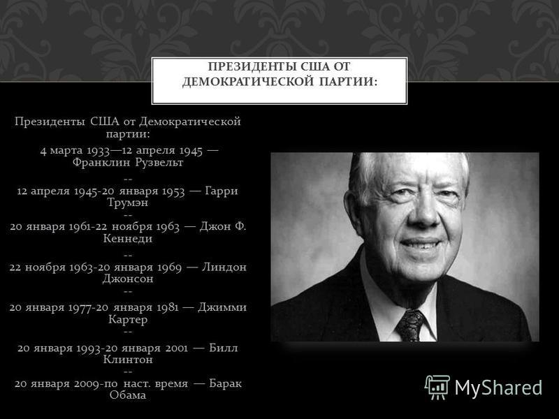 Президенты США от Демократической партии : 4 марта 193312 апреля 1945 Франклин Рузвельт -- 12 апреля 1945-20 января 1953 Гарри Трумэн -- 20 января 1961-22 ноября 1963 Джон Ф. Кеннеди -- 22 ноября 1963-20 января 1969 Линдон Джонсон -- 20 января 1977-2